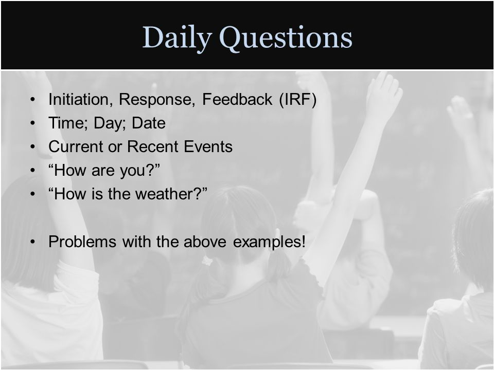 Daily Questions Initiation, Response, Feedback (IRF) Time; Day; Date Current or Recent Events How are you How is the weather Problems with the above examples!