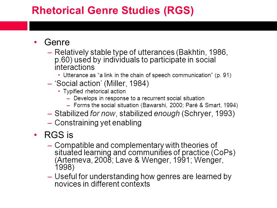 Rhetorical Genre Studies (RGS) Genre –Relatively stable type of utterances (Bakhtin, 1986, p.60) used by individuals to participate in social interactions Utterance as a link in the chain of speech communication (p.