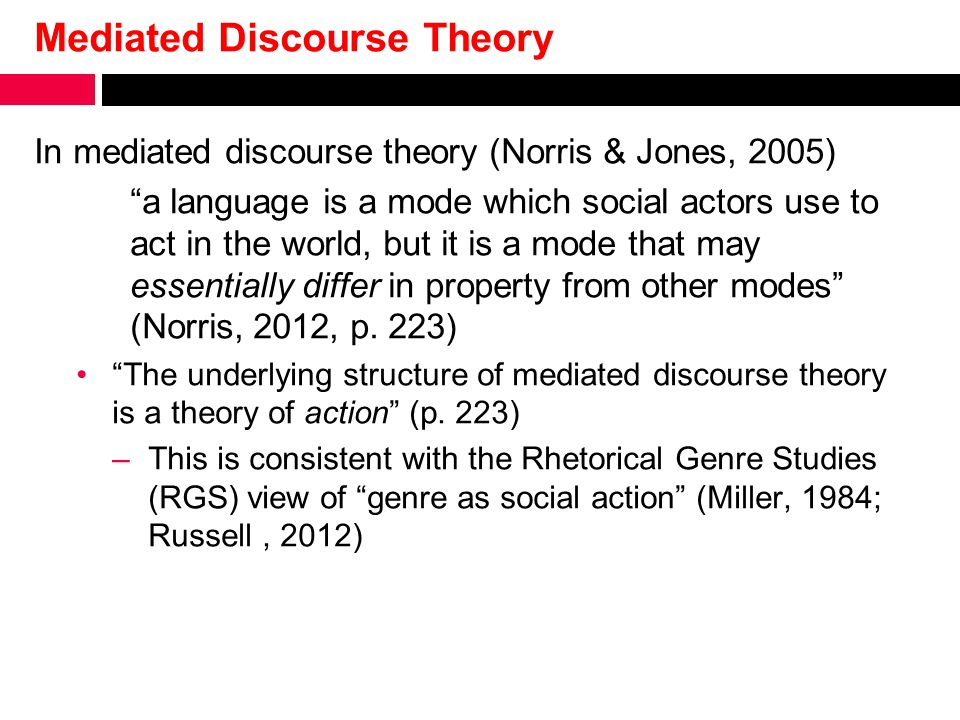 Mediated Discourse Theory In mediated discourse theory (Norris & Jones, 2005) a language is a mode which social actors use to act in the world, but it is a mode that may essentially differ in property from other modes (Norris, 2012, p.