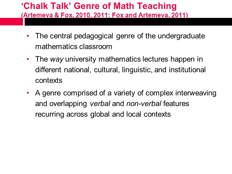 'Chalk Talk' Genre of Math Teaching (Artemeva & Fox, 2010, 2011; Fox and Artemeva, 2011) The central pedagogical genre of the undergraduate mathematics classroom The way university mathematics lectures happen in different national, cultural, linguistic, and institutional contexts A genre comprised of a variety of complex interweaving and overlapping verbal and non-verbal features recurring across global and local contexts