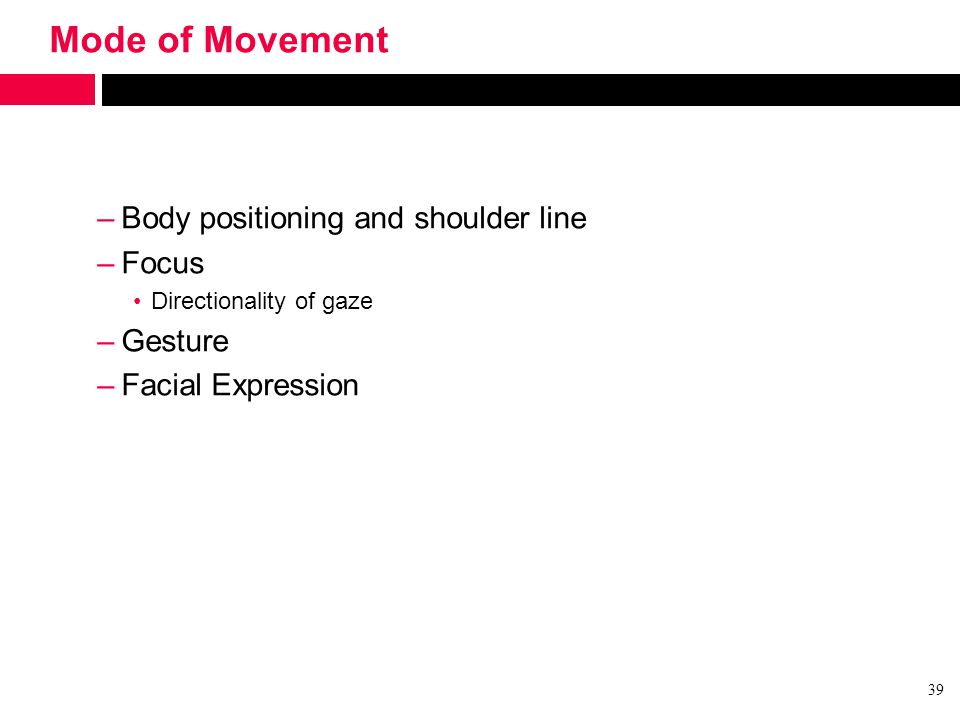 Mode of Movement –Body positioning and shoulder line –Focus Directionality of gaze –Gesture –Facial Expression 39