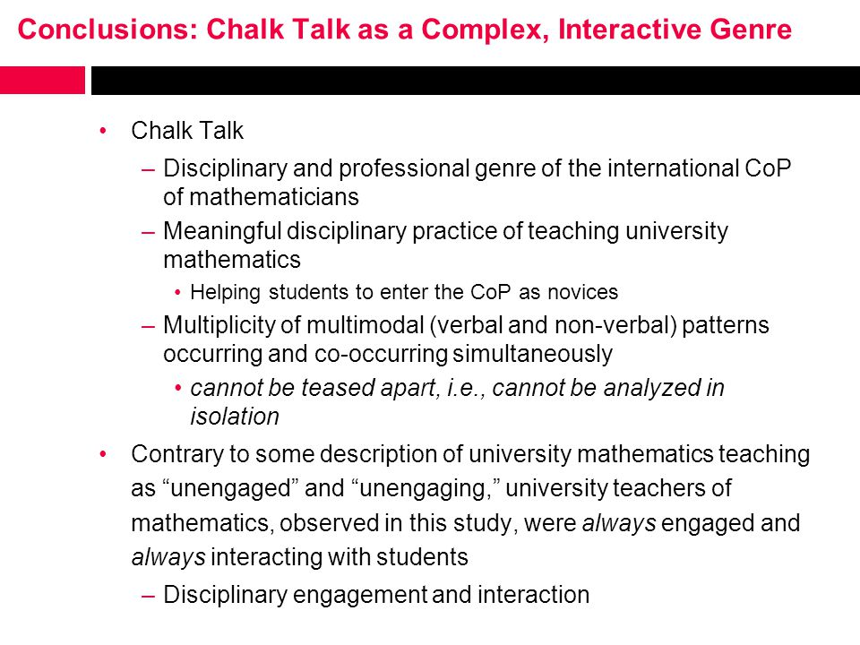 Conclusions: Chalk Talk as a Complex, Interactive Genre Chalk Talk –Disciplinary and professional genre of the international CoP of mathematicians –Meaningful disciplinary practice of teaching university mathematics Helping students to enter the CoP as novices –Multiplicity of multimodal (verbal and non-verbal) patterns occurring and co-occurring simultaneously cannot be teased apart, i.e., cannot be analyzed in isolation Contrary to some description of university mathematics teaching as unengaged and unengaging, university teachers of mathematics, observed in this study, were always engaged and always interacting with students –Disciplinary engagement and interaction