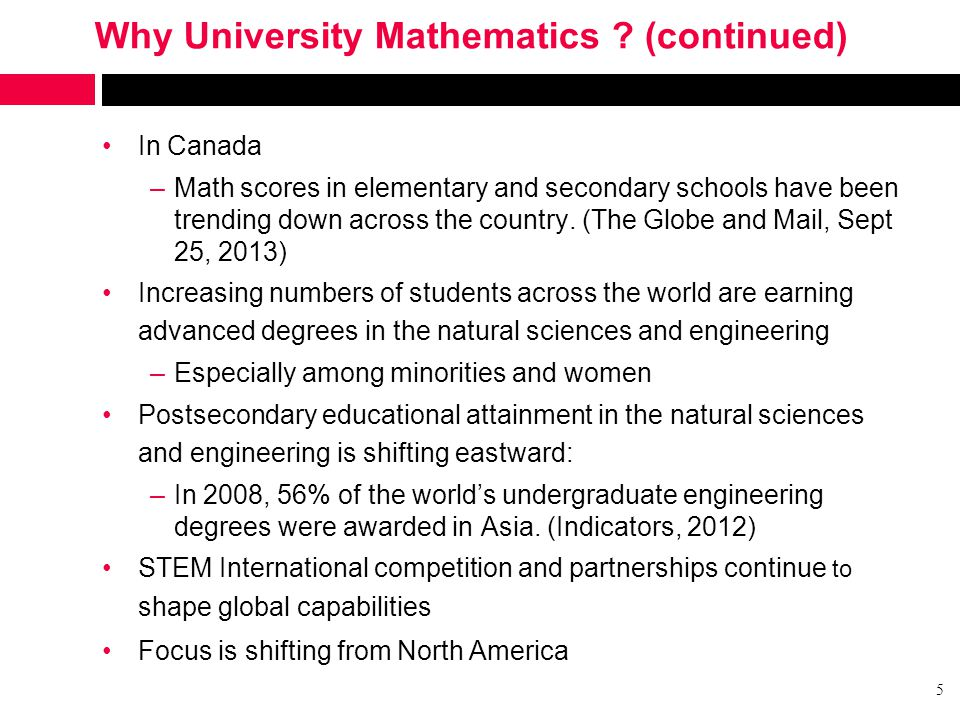 Why University Mathematics ? (continued) In Canada –Math scores in elementary and secondary schools have been trending down across the country. (The G