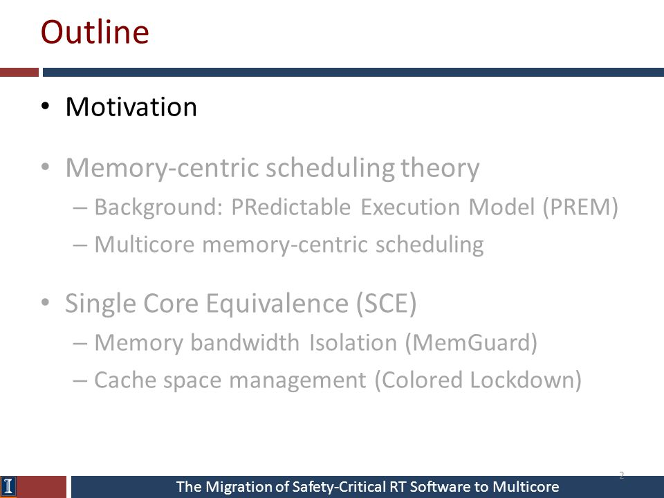 The Migration of Safety-Critical RT Software to Multicore Outline Motivation Memory-centric scheduling theory – Background: PRedictable Execution Model (PREM) – Multicore memory-centric scheduling Single Core Equivalence (SCE) – Memory bandwidth Isolation (MemGuard) – Cache space management (Colored Lockdown) 2