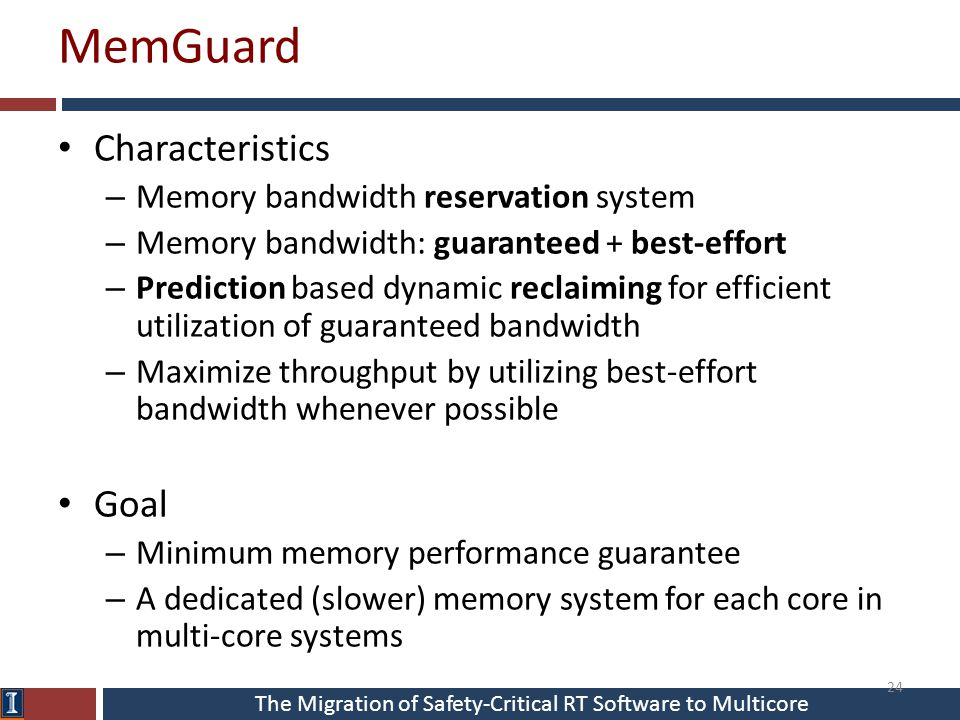 The Migration of Safety-Critical RT Software to Multicore MemGuard Characteristics – Memory bandwidth reservation system – Memory bandwidth: guaranteed + best-effort – Prediction based dynamic reclaiming for efficient utilization of guaranteed bandwidth – Maximize throughput by utilizing best-effort bandwidth whenever possible Goal – Minimum memory performance guarantee – A dedicated (slower) memory system for each core in multi-core systems 24