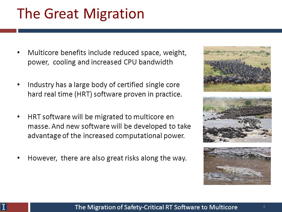 The Migration of Safety-Critical RT Software to Multicore The Great Migration Multicore benefits include reduced space, weight, power, cooling and increased CPU bandwidth Industry has a large body of certified single core hard real time (HRT) software proven in practice.