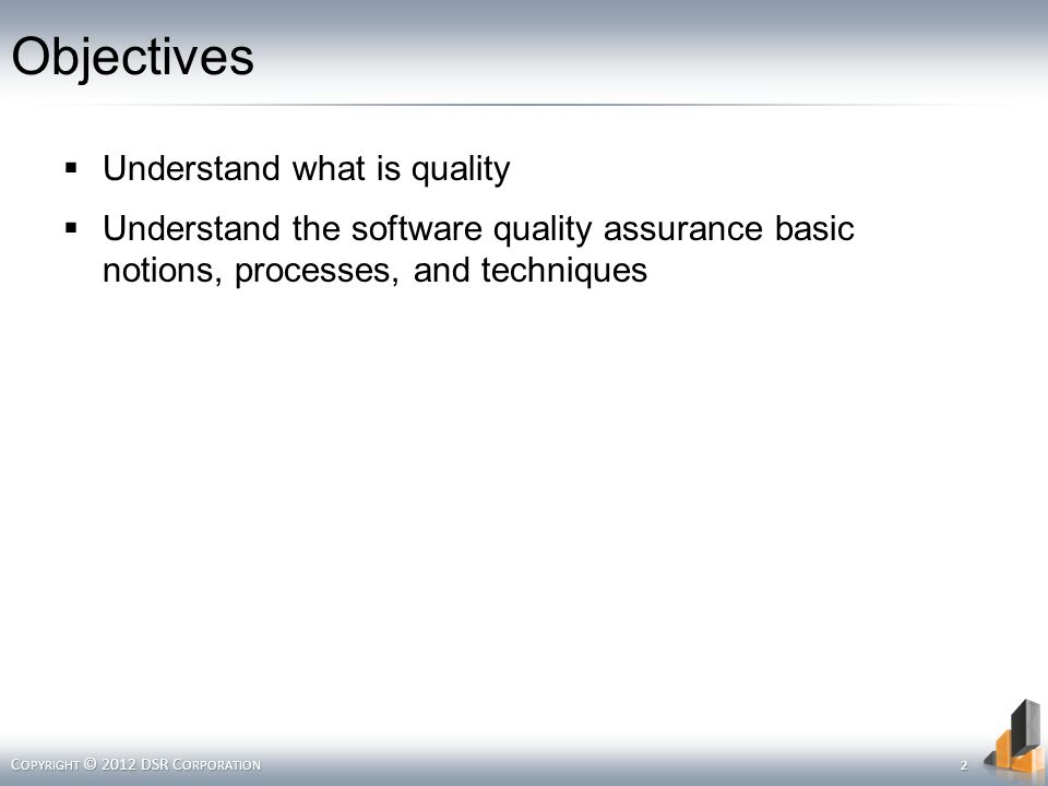 Objectives  Understand what is quality  Understand the software quality assurance basic notions, processes, and techniques C OPYRIGHT © 2012 DSR C ORPORATION 2