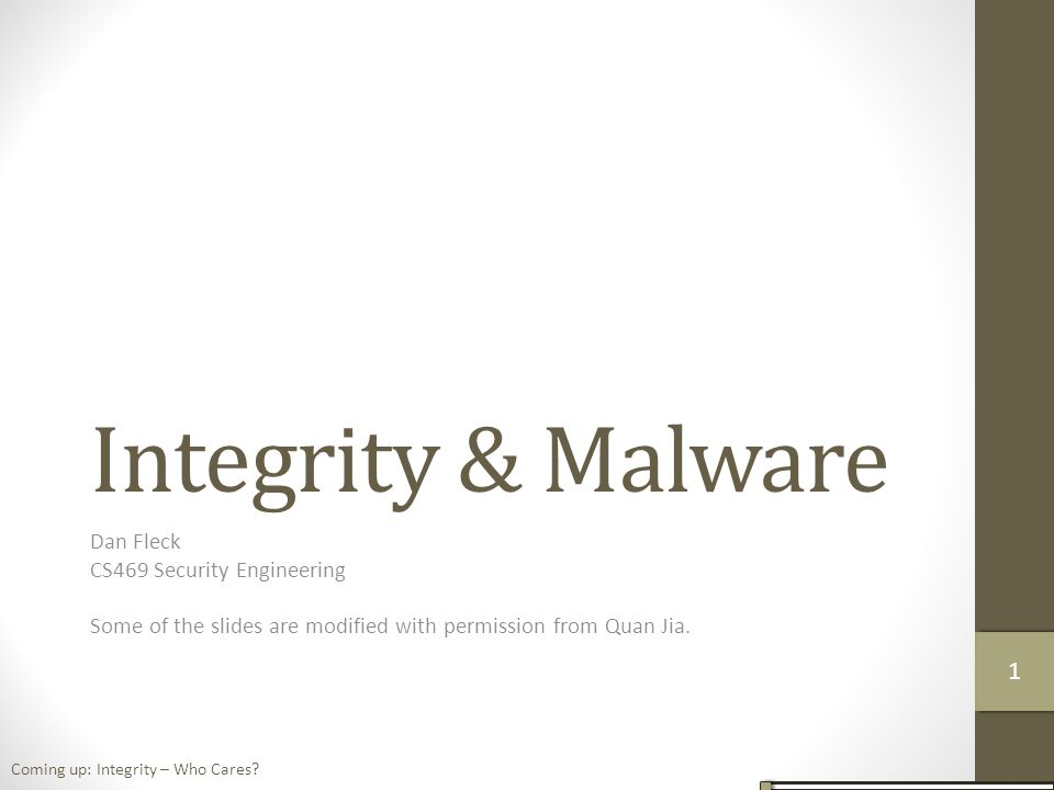 Integrity & Malware Dan Fleck CS469 Security Engineering Some of the slides are modified with permission from Quan Jia.