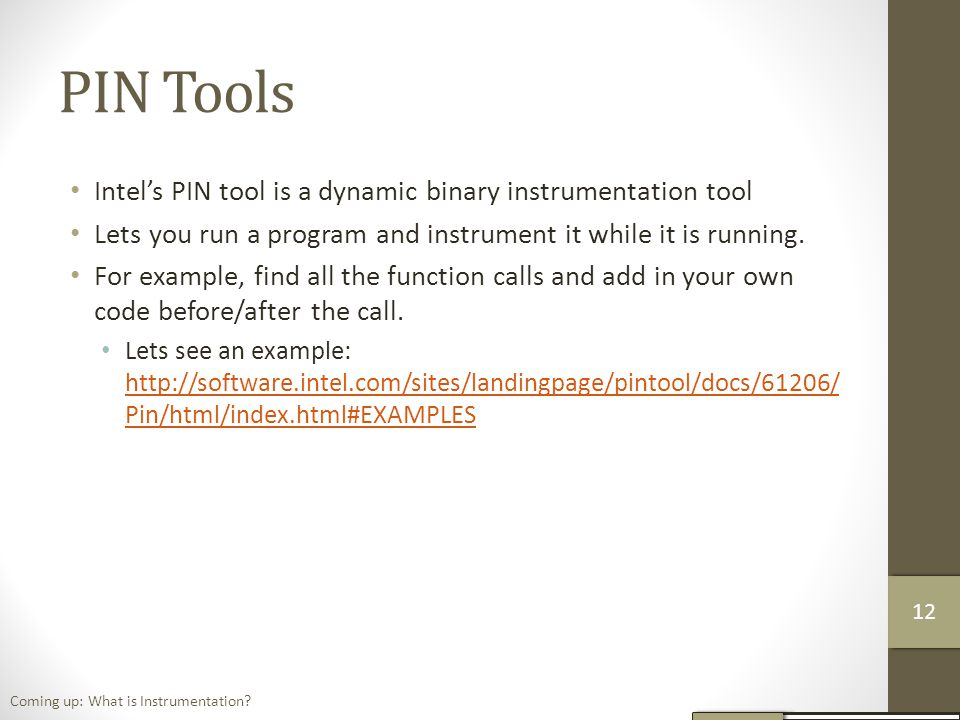 PIN Tools Intel's PIN tool is a dynamic binary instrumentation tool Lets you run a program and instrument it while it is running.