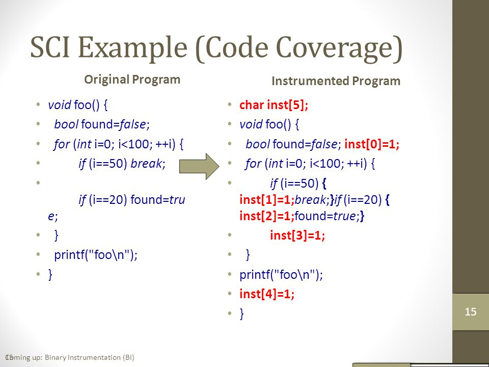SCI Example (Code Coverage) Original Program void foo() { bool found=false; for (int i=0; i<100; ++i) { if (i==50) break; if (i==20) found=tru e; } printf( foo\n ); } Instrumented Program char inst[5]; void foo() { bool found=false; inst[0]=1; for (int i=0; i<100; ++i) { if (i==50) { inst[1]=1;break;}if (i==20) { inst[2]=1;found=true;} inst[3]=1; } printf( foo\n ); inst[4]=1; } 15Coming up: Binary Instrumentation (BI) 16 15