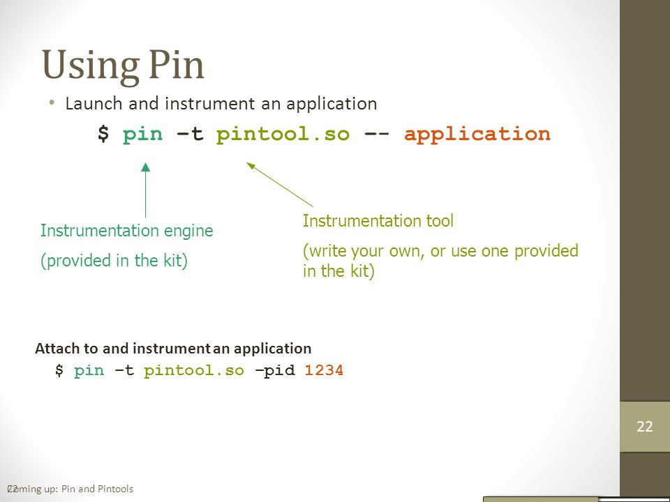 22 Using Pin Launch and instrument an application $ pin –t pintool.so –- application Instrumentation engine (provided in the kit) Instrumentation tool (write your own, or use one provided in the kit) Attach to and instrument an application $ pin –t pintool.so –pid 1234 Coming up: Pin and Pintools 23 22