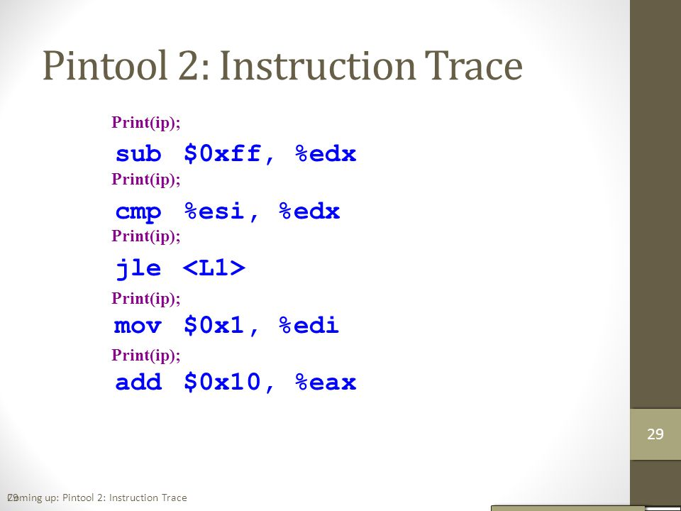 Pintool 2: Instruction Trace 29 sub$0xff, %edx cmp%esi, %edx jle mov$0x1, %edi add$0x10, %eax Print(ip); Coming up: Pintool 2: Instruction Trace 30 29
