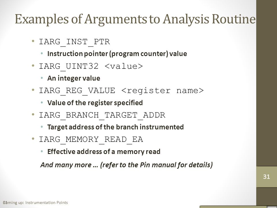 31 Examples of Arguments to Analysis Routine IARG_INST_PTR Instruction pointer (program counter) value IARG_UINT32 An integer value IARG_REG_VALUE Value of the register specified IARG_BRANCH_TARGET_ADDR Target address of the branch instrumented IARG_MEMORY_READ_EA Effective address of a memory read And many more … (refer to the Pin manual for details) Coming up: Instrumentation Points 32 31