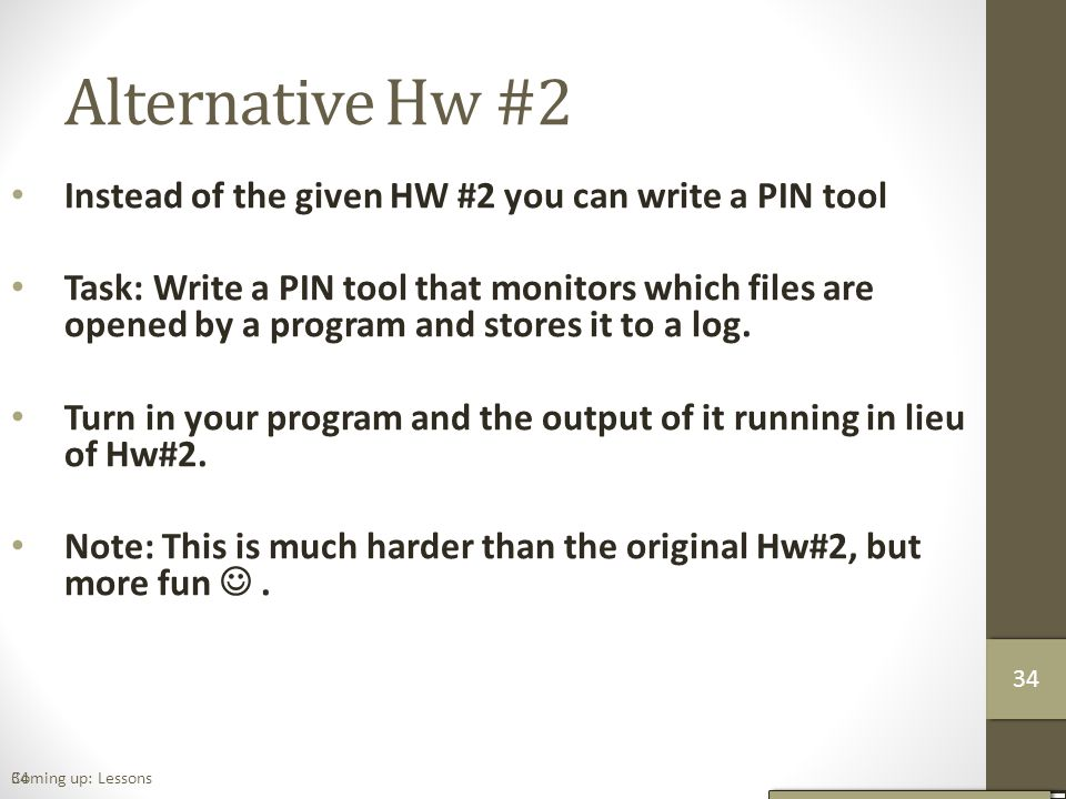 Alternative Hw #2 Instead of the given HW #2 you can write a PIN tool Task: Write a PIN tool that monitors which files are opened by a program and stores it to a log.