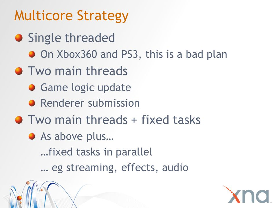 Multicore Strategy Single threaded On Xbox360 and PS3, this is a bad plan Two main threads Game logic update Renderer submission Two main threads + fixed tasks As above plus… …fixed tasks in parallel … eg streaming, effects, audio