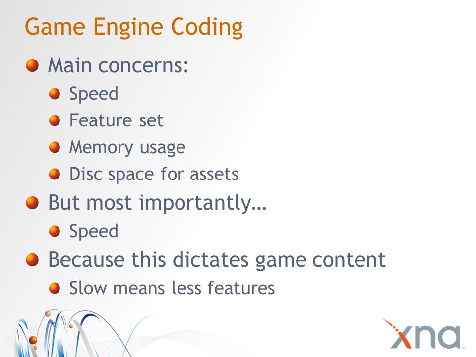 Game Engine Coding Main concerns: Speed Feature set Memory usage Disc space for assets But most importantly… Speed Because this dictates game content Slow means less features