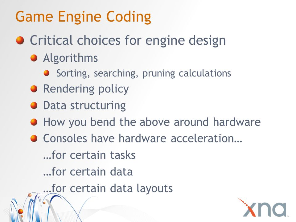 Game Engine Coding Critical choices for engine design Algorithms Sorting, searching, pruning calculations Rendering policy Data structuring How you bend the above around hardware Consoles have hardware acceleration… …for certain tasks …for certain data …for certain data layouts