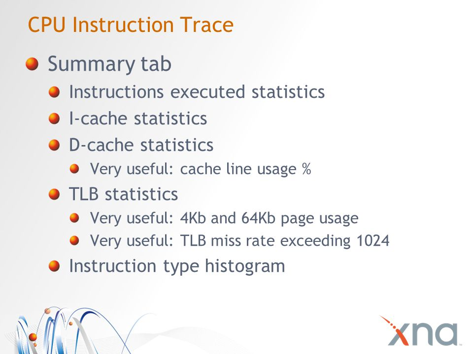 CPU Instruction Trace Summary tab Instructions executed statistics I-cache statistics D-cache statistics Very useful: cache line usage % TLB statistics Very useful: 4Kb and 64Kb page usage Very useful: TLB miss rate exceeding 1024 Instruction type histogram