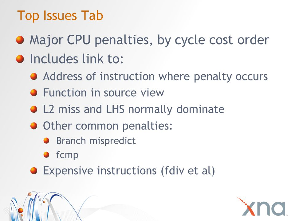 Top Issues Tab Major CPU penalties, by cycle cost order Includes link to: Address of instruction where penalty occurs Function in source view L2 miss and LHS normally dominate Other common penalties: Branch mispredict fcmp Expensive instructions (fdiv et al)