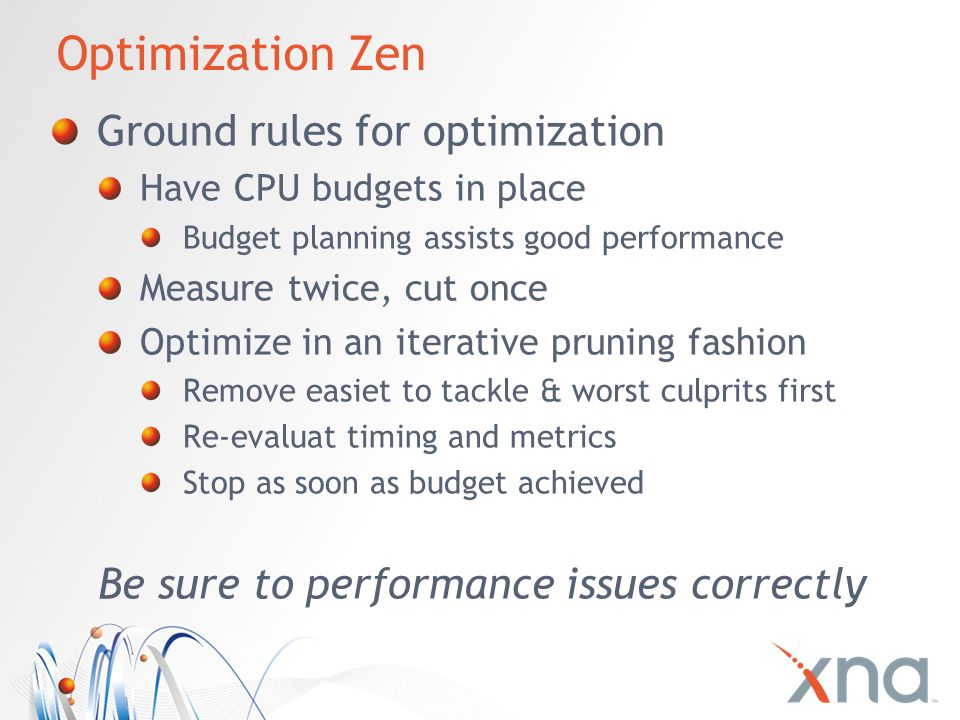 Optimization Zen Ground rules for optimization Have CPU budgets in place Budget planning assists good performance Measure twice, cut once Optimize in an iterative pruning fashion Remove easiet to tackle & worst culprits first Re-evaluat timing and metrics Stop as soon as budget achieved Be sure to performance issues correctly
