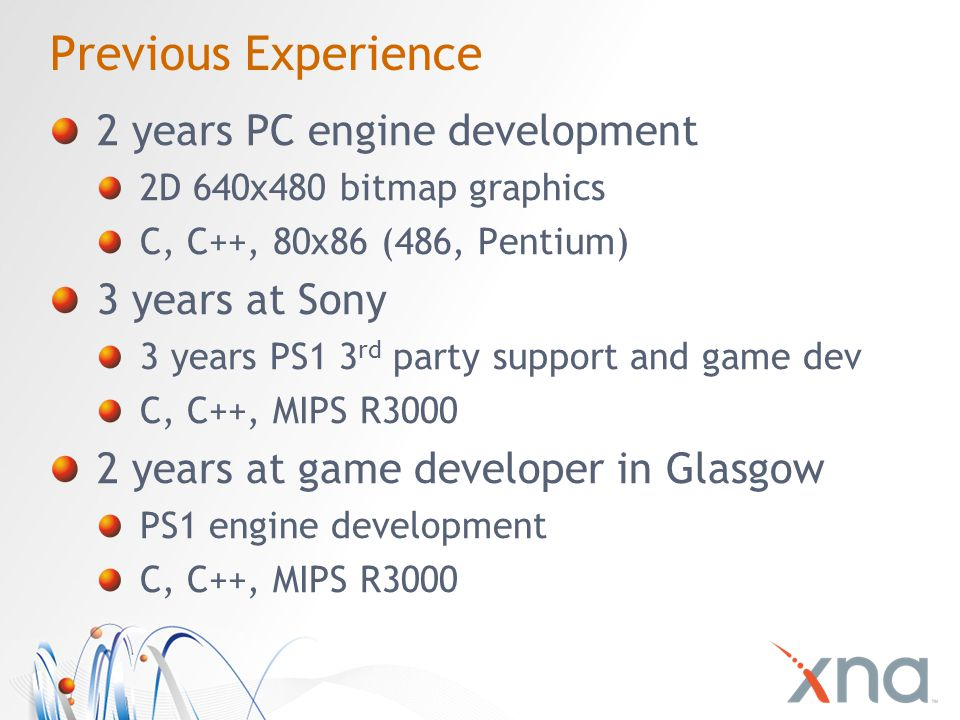 Previous Experience 2 years PC engine development 2D 640x480 bitmap graphics C, C++, 80x86 (486, Pentium) 3 years at Sony 3 years PS1 3 rd party support and game dev C, C++, MIPS R3000 2 years at game developer in Glasgow PS1 engine development C, C++, MIPS R3000