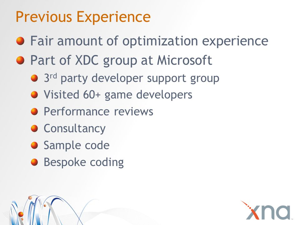 Previous Experience Fair amount of optimization experience Part of XDC group at Microsoft 3 rd party developer support group Visited 60+ game developers Performance reviews Consultancy Sample code Bespoke coding