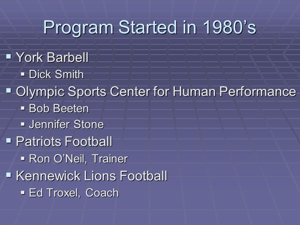 Program Started in 1980's  York Barbell  Dick Smith  Olympic Sports Center for Human Performance  Bob Beeten  Jennifer Stone  Patriots Football  Ron O'Neil, Trainer  Kennewick Lions Football  Ed Troxel, Coach