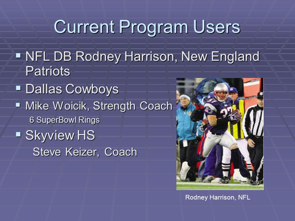 Current Program Users  NFL DB Rodney Harrison, New England Patriots  Dallas Cowboys  Mike Woicik, Strength Coach 6 SuperBowl Rings  Skyview HS Steve Keizer, Coach Steve Keizer, Coach Rodney Harrison, NFL