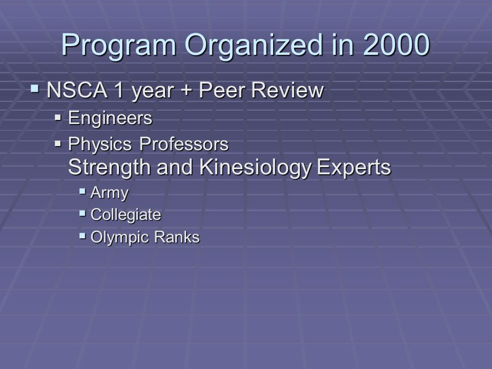 Program Organized in 2000  NSCA 1 year + Peer Review  Engineers  Physics Professors Strength and Kinesiology Experts  Army  Collegiate  Olympic Ranks