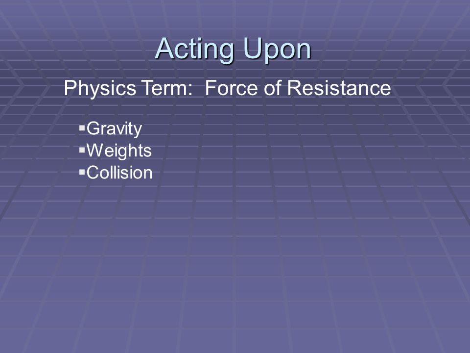 Acting Upon  Gravity  Weights  Collision Physics Term: Force of Resistance