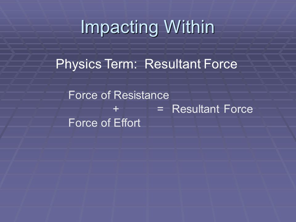 Impacting Within Physics Term: Resultant Force Force of Resistance +=Resultant Force Force of Effort