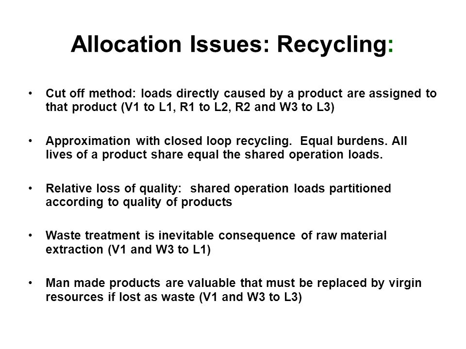 Allocation Issues: Recycling: Cut off method: loads directly caused by a product are assigned to that product (V1 to L1, R1 to L2, R2 and W3 to L3) Approximation with closed loop recycling.