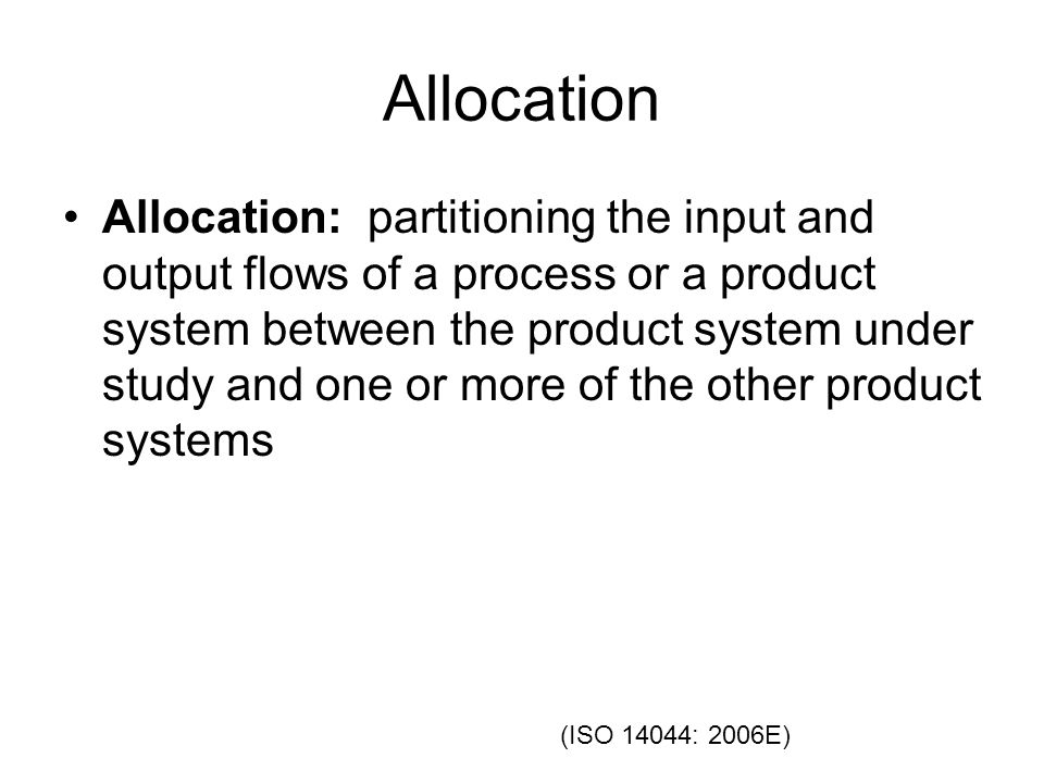 Allocation Allocation: partitioning the input and output flows of a process or a product system between the product system under study and one or more of the other product systems (ISO 14044: 2006E)