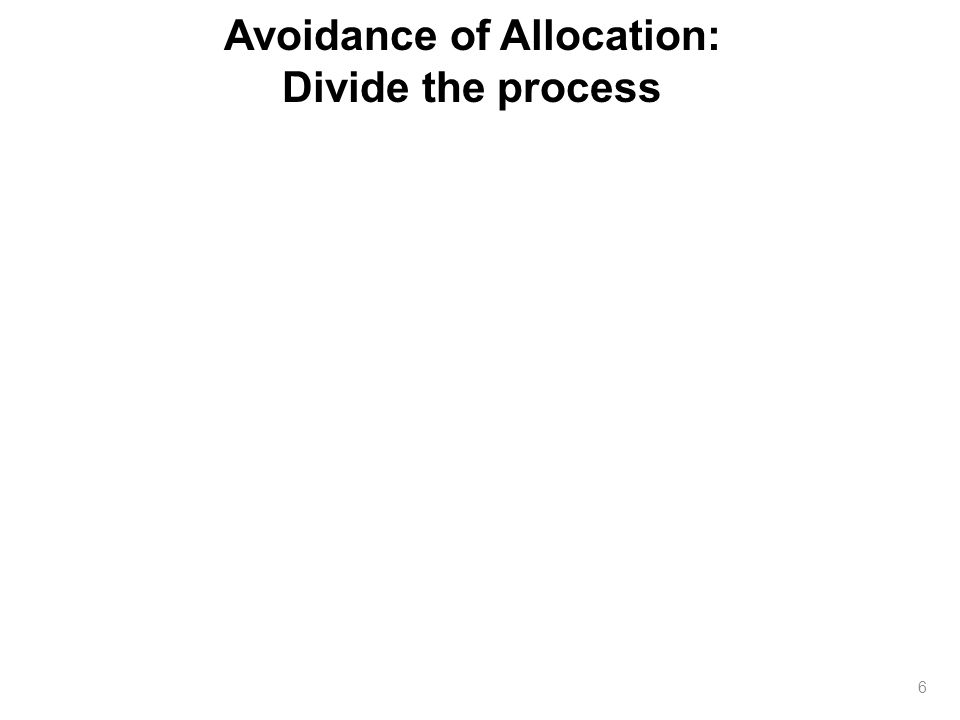 Avoidance of Allocation: Divide the process 6