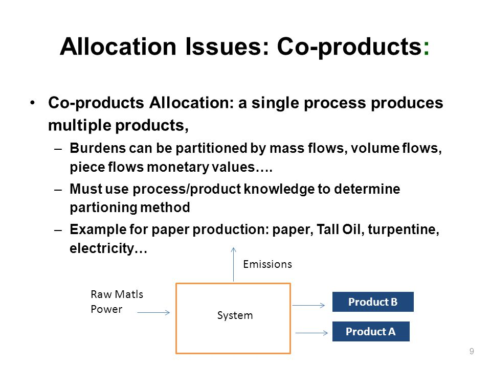 Allocation Issues: Co-products: Co-products Allocation: a single process produces multiple products, –Burdens can be partitioned by mass flows, volume flows, piece flows monetary values….
