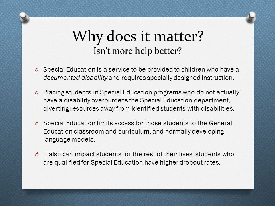 Why does it matter? Isn't more help better? O Special Education is a service to be provided to children who have a documented disability and requires