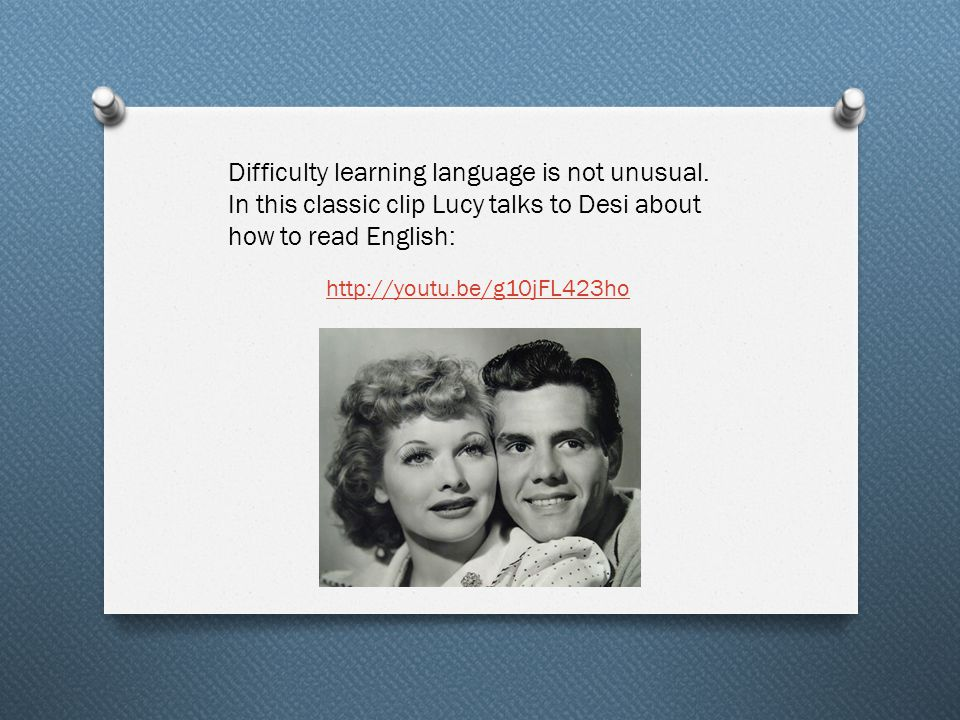 Difficulty learning language is not unusual. In this classic clip Lucy talks to Desi about how to read English: http://youtu.be/g10jFL423ho