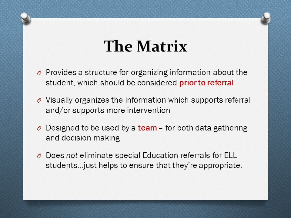 The Matrix O Provides a structure for organizing information about the student, which should be considered prior to referral O Visually organizes the information which supports referral and/or supports more intervention O Designed to be used by a team – for both data gathering and decision making O Does not eliminate special Education referrals for ELL students…just helps to ensure that they're appropriate.