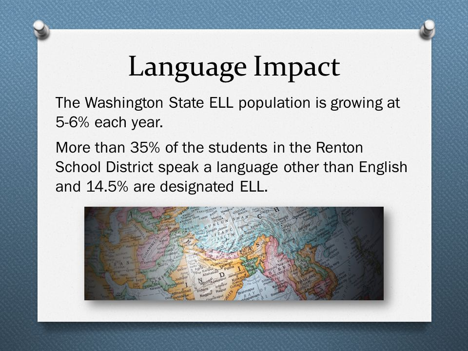 Language Impact The Washington State ELL population is growing at 5-6% each year.