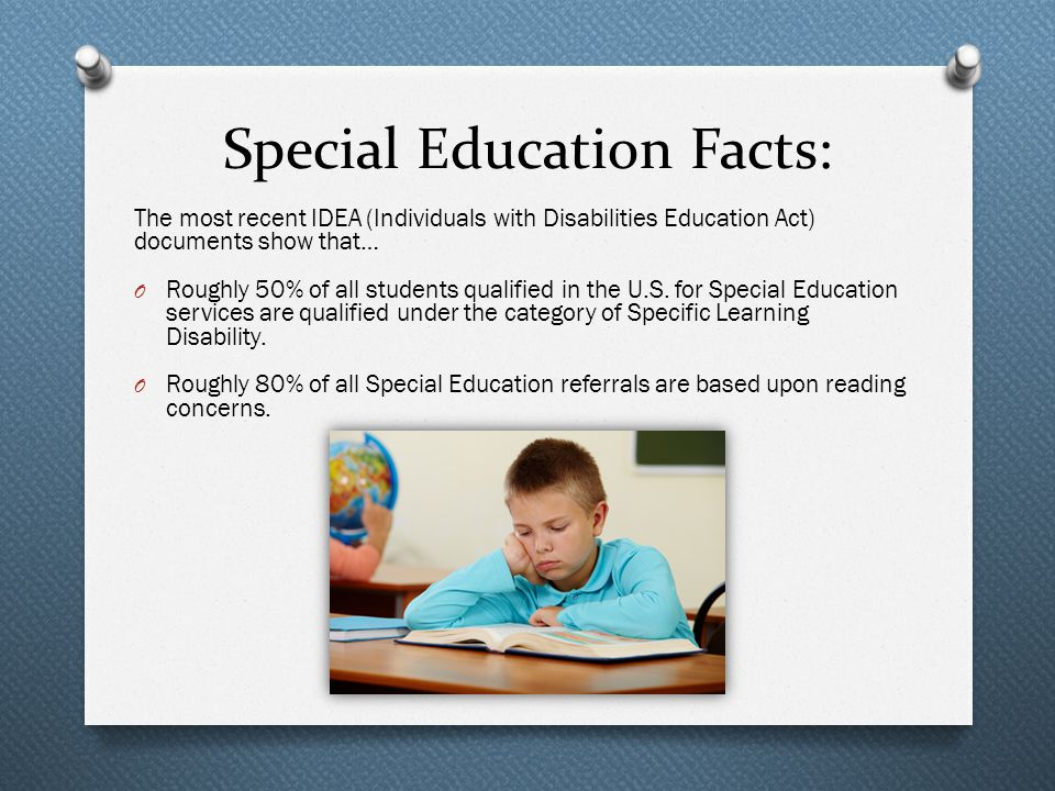 Special Education Facts: The most recent IDEA (Individuals with Disabilities Education Act) documents show that… O Roughly 50% of all students qualified in the U.S.