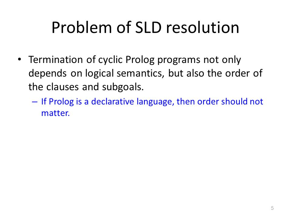 Problem of SLD resolution Termination of cyclic Prolog programs not only depends on logical semantics, but also the order of the clauses and subgoals.