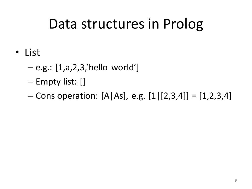 Data structures in Prolog List – e.g.: [1,a,2,3,'hello world'] – Empty list: [] – Cons operation: [A|As], e.g.