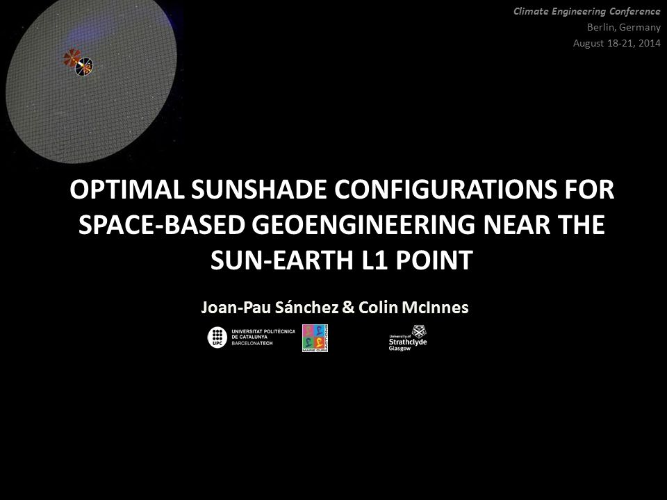 OPTIMAL SUNSHADE CONFIGURATIONS FOR SPACE-BASED GEOENGINEERING NEAR THE SUN-EARTH L1 POINT Joan-Pau Sánchez & Colin McInnes Climate Engineering Conference Berlin, Germany August 18-21, 2014
