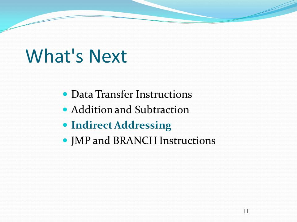 11 What's Next Data Transfer Instructions Addition and Subtraction Indirect Addressing JMP and BRANCH Instructions