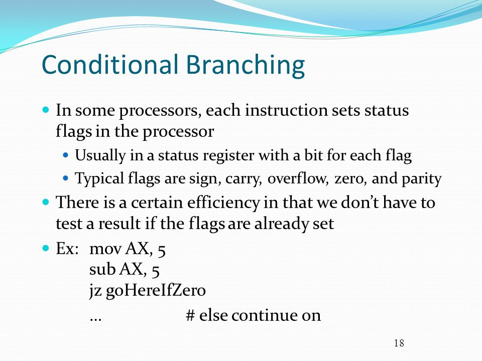 18 Conditional Branching In some processors, each instruction sets status flags in the processor Usually in a status register with a bit for each flag