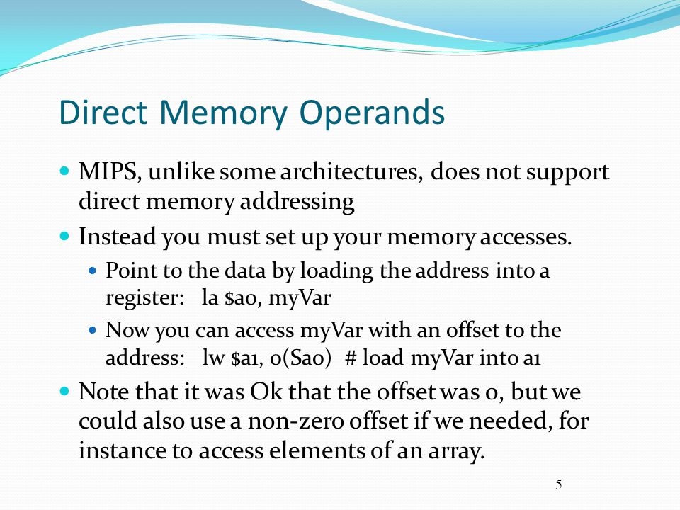 5 Direct Memory Operands MIPS, unlike some architectures, does not support direct memory addressing Instead you must set up your memory accesses. Poin