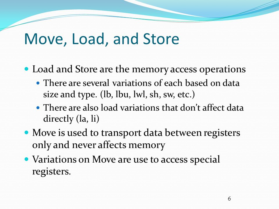 6 Move, Load, and Store Load and Store are the memory access operations There are several variations of each based on data size and type. (lb, lbu, lw