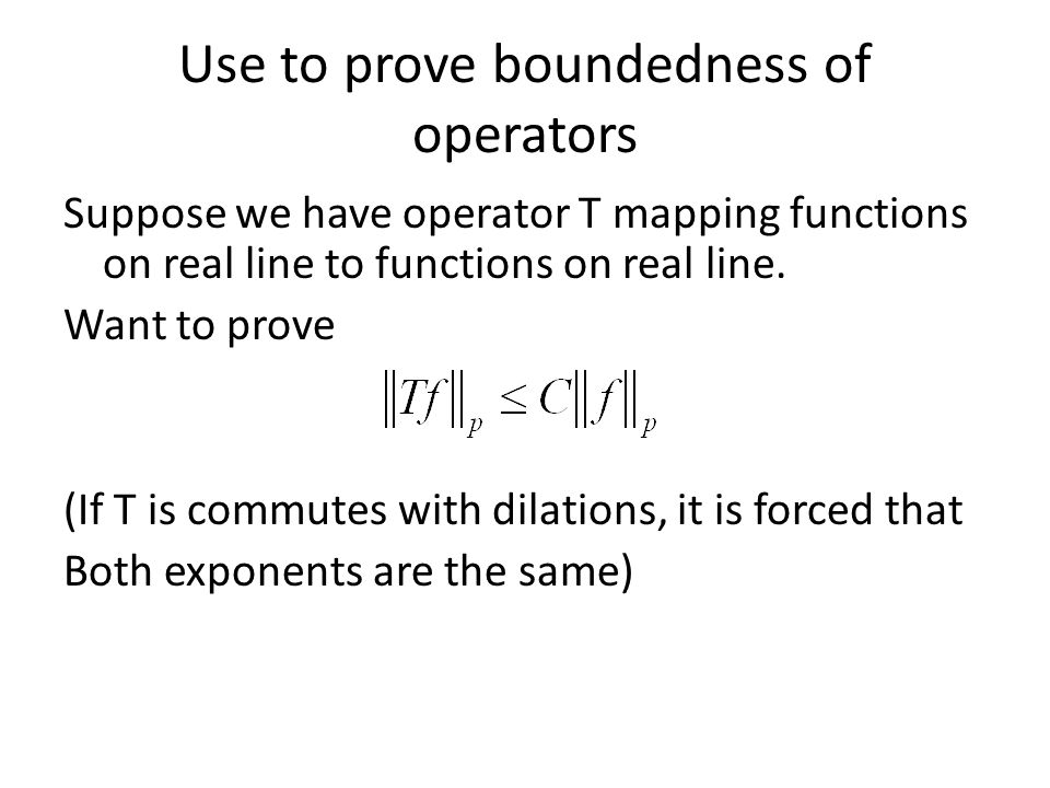 Use to prove boundedness of operators Suppose we have operator T mapping functions on real line to functions on real line.