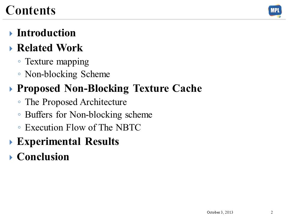  Introduction  Related Work ◦ Texture mapping ◦ Non-blocking Scheme  Proposed Non-Blocking Texture Cache ◦ The Proposed Architecture ◦ Buffers for Non-blocking scheme ◦ Execution Flow of The NBTC  Experimental Results  Conclusion October 3, 2013 2
