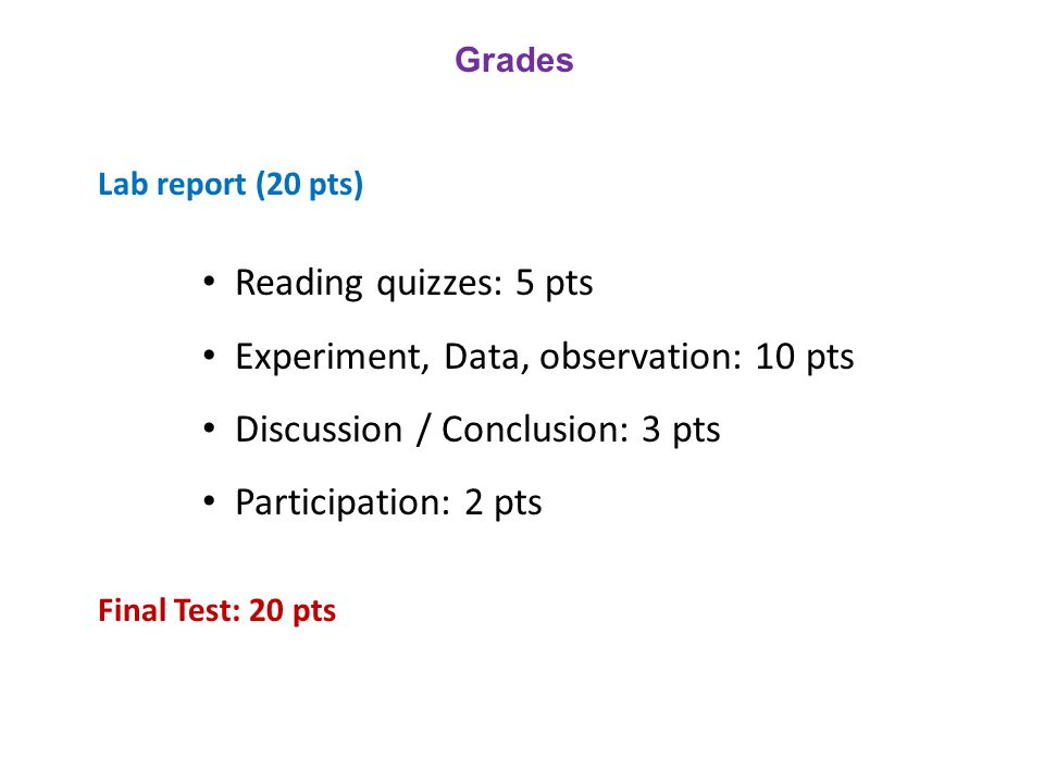 Grades Lab report (20 pts) Reading quizzes: 5 pts Experiment, Data, observation: 10 pts Discussion / Conclusion: 3 pts Participation: 2 pts Final Test: 20 pts